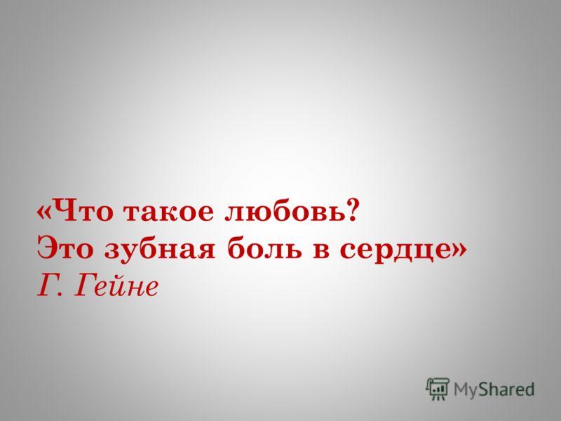 «Что такое любовь? Это зубная боль в сердце» Г. Гейне