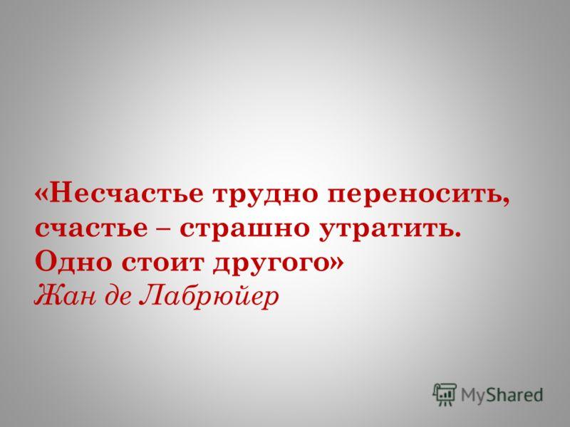«Несчастье трудно переносить, счастье – страшно утратить. Одно стоит другого» Жан де Лабрюйер
