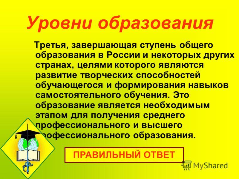 Уровни образования Третья, завершающая ступень общего образования в России и некоторых других странах, целями которого являются развитие творческих способностей обучающегося и формирования навыков самостоятельного обучения. Это образование является н