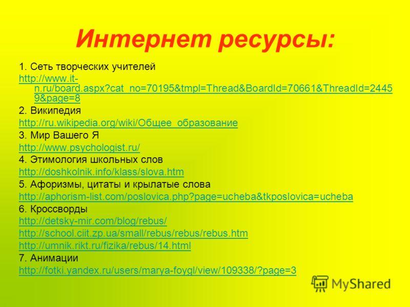 Интернет ресурсы: 1. Сеть творческих учителей http://www.it- n.ru/board.aspx?cat_no=70195&tmpl=Thread&BoardId=70661&ThreadId=2445 9&page=8 2. Википедия http://ru.wikipedia.org/wiki/Общее_образование 3. Мир Вашего Я http://www.psychologist.ru/ 4. Этим
