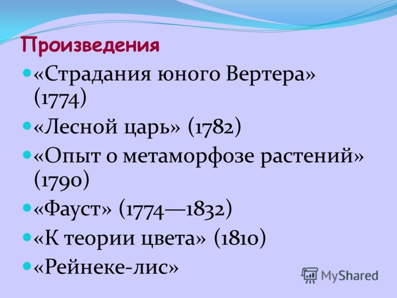 Произведения «Страдания юного Вертера» (1774) «Лесной царь» (1782) «Опыт о метаморфозе растений» (1790) «Фауст» (17741832) «К теории цвета» (1810) «Рейнеке-лис»