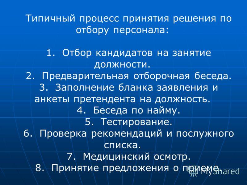 Типичный процесс принятия решения по отбору персонала: 1. Отбор кандидатов на занятие должности. 2. Предварительная отборочная беседа. 3. Заполнение бланка заявления и анкеты претендента на должность. 4. Беседа по найму. 5. Тестирование. 6. Проверка