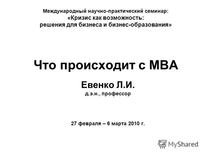 Международный научно-практический семинар: «Кризис как возможность: решения для бизнеса и бизнес-образования» Что происходит с MBA Евенко Л.И. д.э.н., профессор 27 февраля – 6 марта 2010 г.