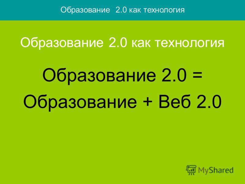 Образование 2.0 как технология Образование 2.0 = Образование + Веб 2.0 Образование 2.0 как технология
