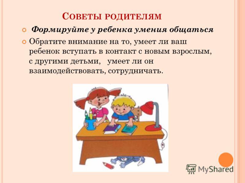 С ОВЕТЫ РОДИТЕЛЯМ Формируйте у ребенка умения общаться Обратите внимание на то, умеет ли ваш ребенок вступать в контакт с новым взрослым, с другими детьми, умеет ли он взаимодействовать, сотрудничать.