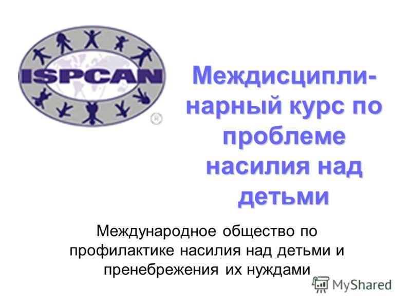 Междисципли- нарный курс по проблеме насилия над детьми Международное общество по профилактике насилия над детьми и пренебрежения их нуждами