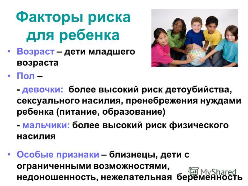 Факторы риска для ребенка Возраст – дети младшего возраста Пол – - девочки: более высокий риск детоубийства, сексуального насилия, пренебрежения нуждами ребенка (питание, образование) - мальчики: более высокий риск физического насилия Особые признаки