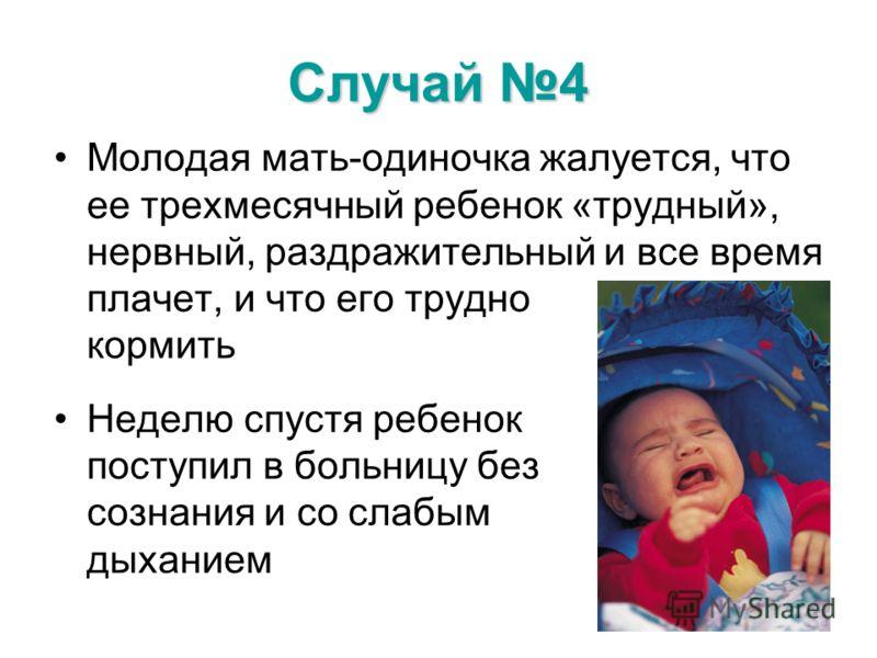 Случай 4 Молодая мать-одиночка жалуется, что ее трехмесячный ребенок «трудный», нервный, раздражительный и все время плачет, и что его трудно кормить Неделю спустя ребенок поступил в больницу без сознания и со слабым дыханием