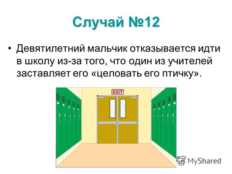 Случай 12 Девятилетний мальчик отказывается идти в школу из-за того, что один из учителей заставляет его «целовать его птичку».