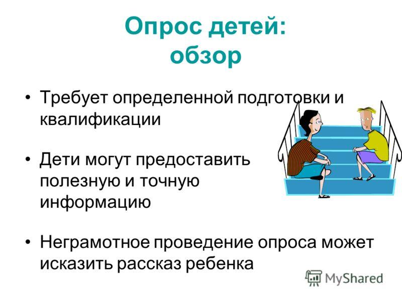 Опрос детей: обзор Требует определенной подготовки и квалификации Дети могут предоставить полезную и точную информацию Неграмотное проведение опроса может исказить рассказ ребенка