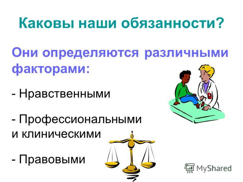 Каковы наши обязанности? Они определяются различными факторами: - Нравственными - Профессиональными и клиническими - Правовыми