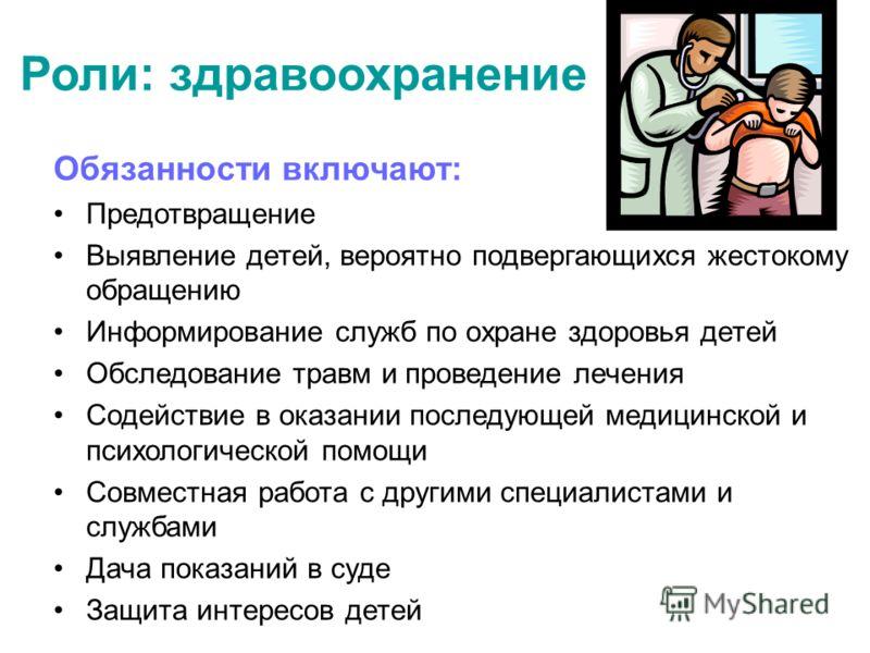 Роли: здравоохранение Обязанности включают: Предотвращение Выявление детей, вероятно подвергающихся жестокому обращению Информирование служб по охране здоровья детей Обследование травм и проведение лечения Содействие в оказании последующей медицинско