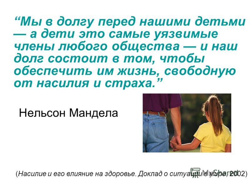 Мы в долгу перед нашими детьми а дети это самые уязвимые члены любого общества и наш долг состоит в том, чтобы обеспечить им жизнь, свободную от насилия и страха. Нельсон Мандела (Насилие и его влияние на здоровье. Доклад о ситуации в мире, 2002)