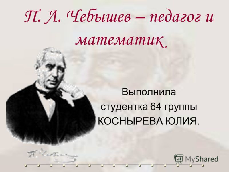 П. Л. Чебышев – педагог и математик Выполнила студентка 64 группы КОСНЫРЕВА ЮЛИЯ.