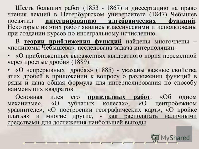 Шесть больших работ (1853 - 1867) и диссертацию на право чтения лекций в Петербургском университете (1847) Чебышев посвятил интегрированию алгебраических функций. Некоторые из этих работ явились классическими и использованы при создании курсов по инт