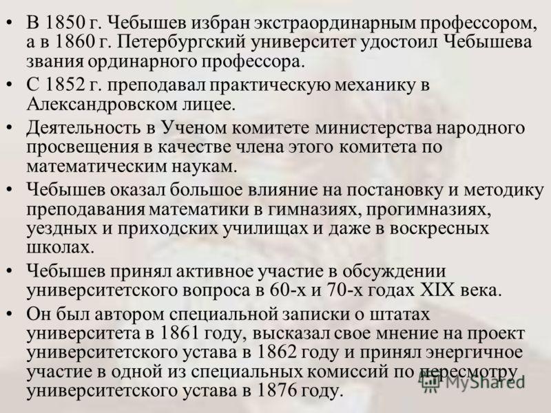 В 1850 г. Чебышев избран экстраординарным профессором, а в 1860 г. Петербургский университет удостоил Чебышева звания ординарного профессора. С 1852 г. преподавал практическую механику в Александровском лицее. Деятельность в Ученом комитете министерс