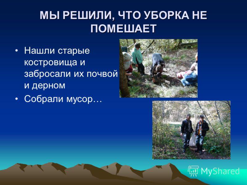 МЫ РЕШИЛИ, ЧТО УБОРКА НЕ ПОМЕШАЕТ Нашли старые костровища и забросали их почвой и дерном Собрали мусор…