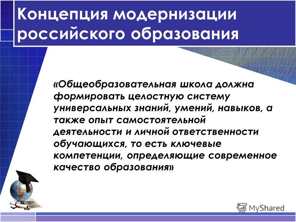 Концепция модернизации российского образования «Общеобразовательная школа должна формировать целостную систему универсальных знаний, умений, навыков, а также опыт самостоятельной деятельности и личной ответственности обучающихся, то есть ключевые ком