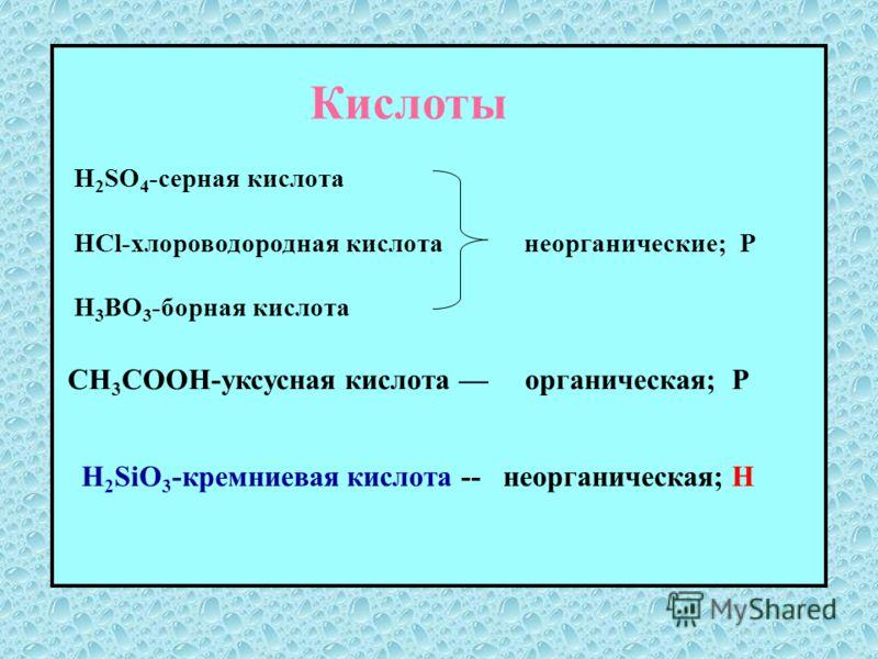 Кислоты H 2 SO 4 -серная кислота HCl-хлороводородная кислота неорганические; Р H 3 BO 3 -борная кислота CH 3 COOH-уксусная кислота органическая; Р H 2 SiO 3 -кремниевая кислота -- неорганическая; Н