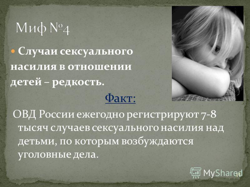 11 Случаи сексуального насилия в отношении детей – редкость. Факт: ОВД России ежегодно регистрируют 7-8 тысяч случаев сексуального насилия над детьми, по которым возбуждаются уголовные дела.