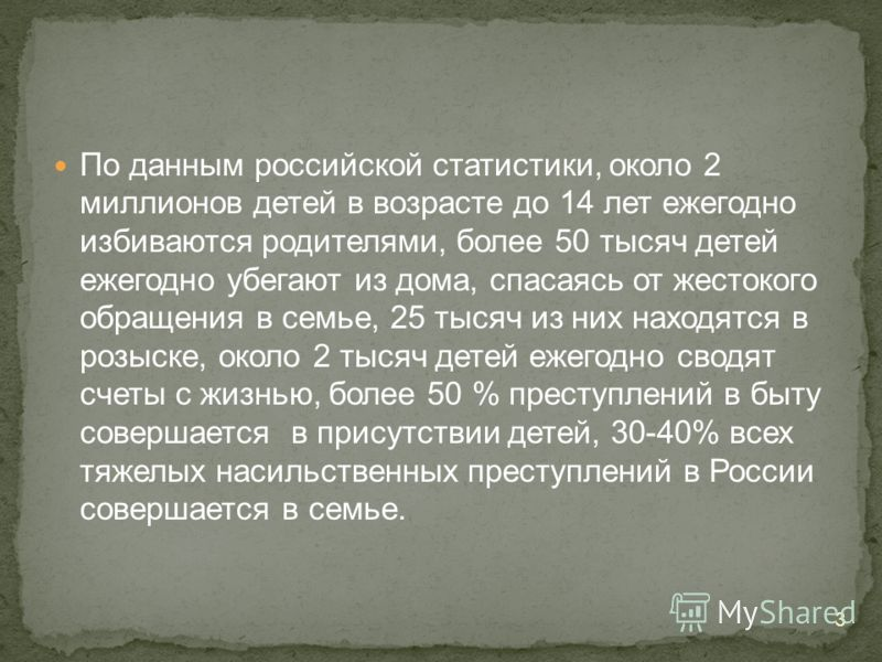 3 По данным российской статистики, около 2 миллионов детей в возрасте до 14 лет ежегодно избиваются родителями, более 50 тысяч детей ежегодно убегают из дома, спасаясь от жестокого обращения в семье, 25 тысяч из них находятся в розыске, около 2 тысяч