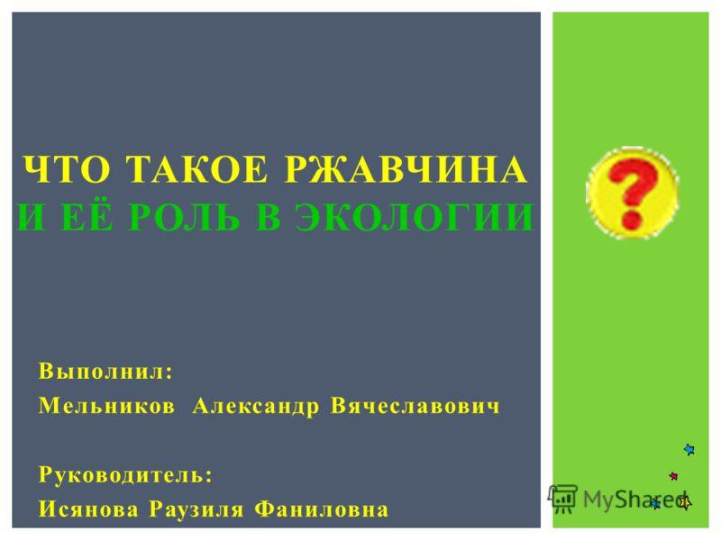 Выполнил: Мельников Александр Вячеславович Руководитель: Исянова Раузиля Фаниловна