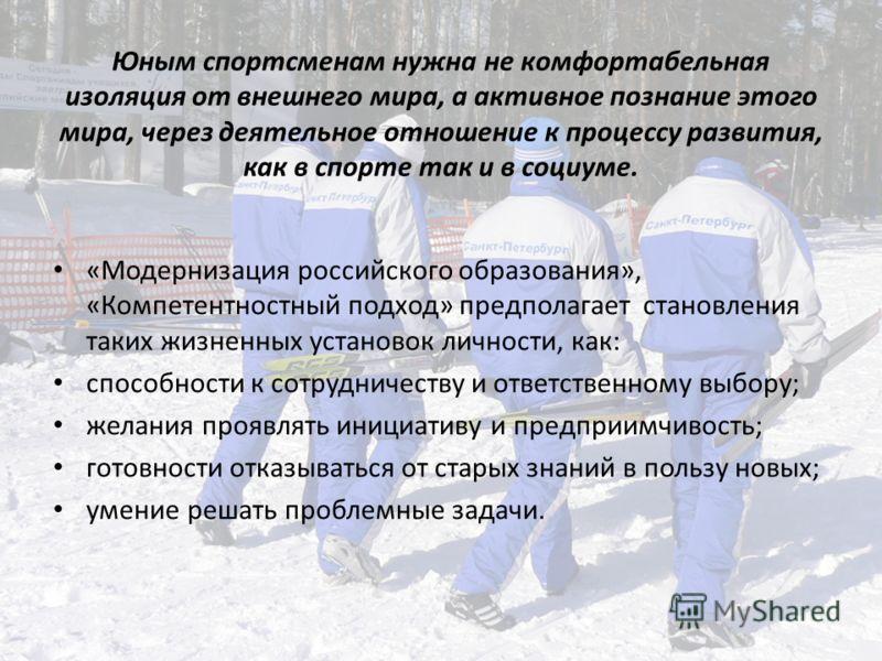 Юным спортсменам нужна не комфортабельная изоляция от внешнего мира, а активное познание этого мира, через деятельное отношение к процессу развития, как в спорте так и в социуме. «Модернизация российского образования», «Компетентностный подход» предп