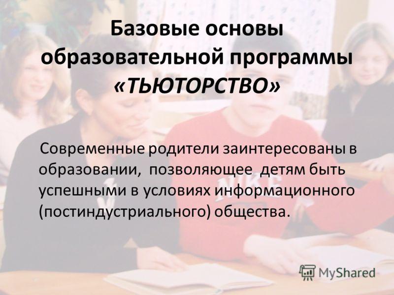 Базовые основы образовательной программы «ТЬЮТОРСТВО» Современные родители заинтересованы в образовании, позволяющее детям быть успешными в условиях информационного (постиндустриального) общества.