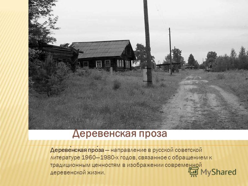 Деревенская проза направление в русской советской литературе 19601980-х годов, связанное с обращением к традиционным ценностям в изображении современной деревенской жизни. Деревенская проза