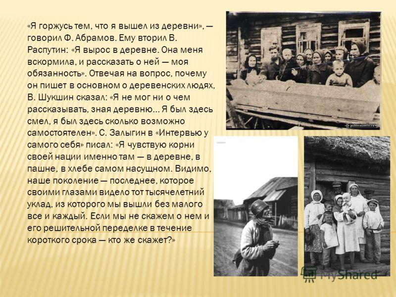 «Я горжусь тем, что я вышел из деревни», говорил Ф. Абрамов. Ему вторил В. Распутин: «Я вырос в деревне. Она меня вскормила, и рассказать о ней моя обязанность». Отвечая на вопрос, почему он пишет в основном о деревенских людях, В. Шукшин сказал: «Я