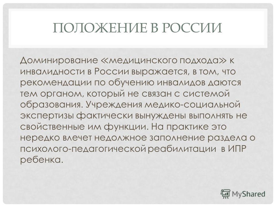ПОЛОЖЕНИЕ В РОССИИ Доминирование медицинского подхода к инвалидности в России выражается, в том, что рекомендации по обучению инвалидов даются тем органом, который не связан с системой образования. Учреждения медико-социальной экспертизы фактически в