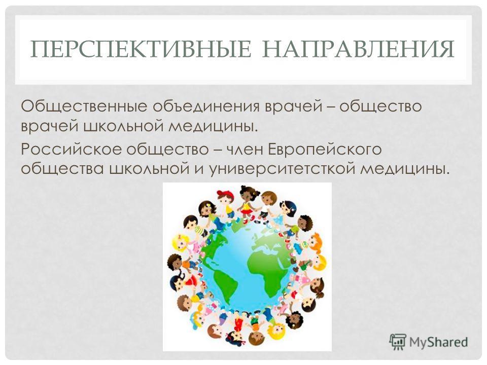 ПЕРСПЕКТИВНЫЕ НАПРАВЛЕНИЯ Общественные объединения врачей – общество врачей школьной медицины. Российское общество – член Европейского общества школьной и университетсткой медицины.