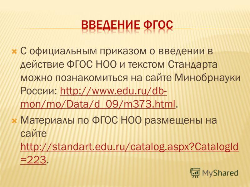 С официальным приказом о введении в действие ФГОС НОО и текстом Стандарта можно познакомиться на сайте Минобрнауки России: http://www.edu.ru/db- mon/mo/Data/d_09/m373.html.http://www.edu.ru/db- mon/mo/Data/d_09/m373.html Материалы по ФГОС НОО размеще