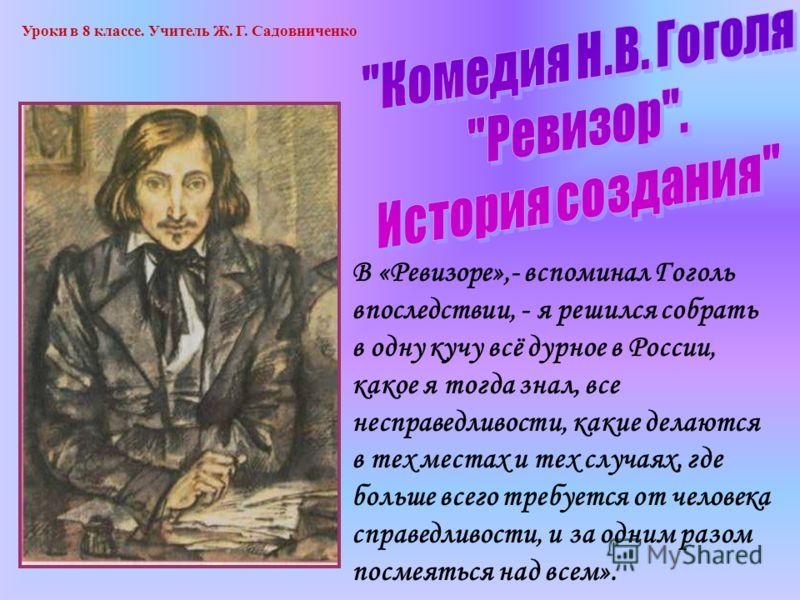 В «Ревизоре»,- вспоминал Гоголь впоследствии, - я решился собрать в одну кучу всё дурное в России, какое я тогда знал, все несправедливости, какие делаются в тех местах и тех случаях, где больше всего требуется от человека справедливости, и за одним