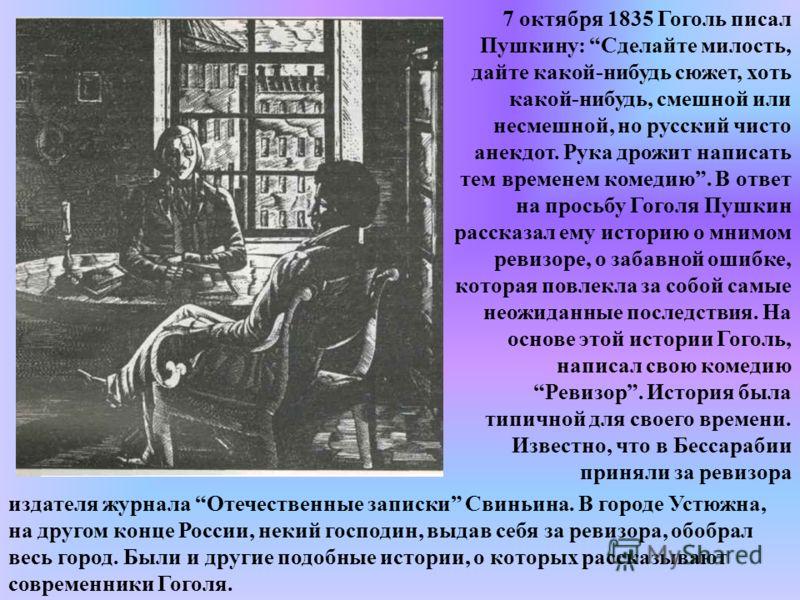 7 октября 1835 Гоголь писал Пушкину: Сделайте милость, дайте какой-нибудь сюжет, хоть какой-нибудь, смешной или несмешной, но русский чисто анекдот. Рука дрожит написать тем временем комедию. В ответ на просьбу Гоголя Пушкин рассказал ему историю о м