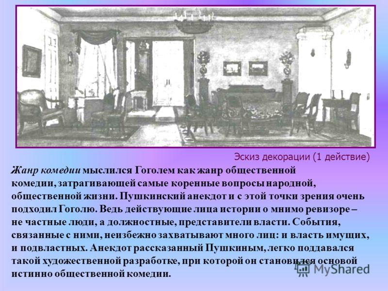 Жанр комедии мыслился Гоголем как жанр общественной комедии, затрагивающей самые коренные вопросы народной, общественной жизни. Пушкинский анекдот и с этой точки зрения очень подходил Гоголю. Ведь действующие лица истории о мнимо ревизоре – не частны
