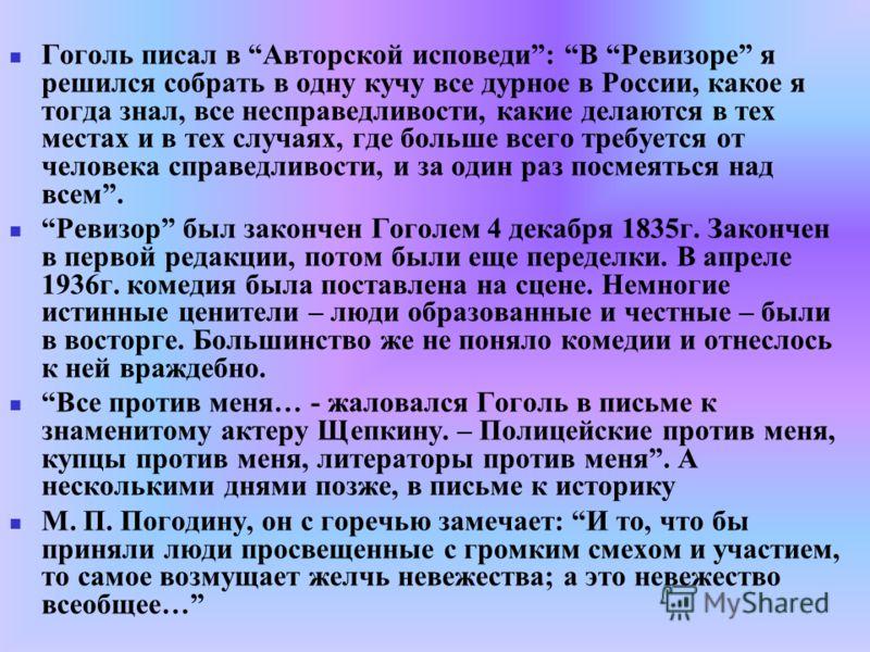 Гоголь писал в Авторской исповеди: В Ревизоре я решился собрать в одну кучу все дурное в России, какое я тогда знал, все несправедливости, какие делаются в тех местах и в тех случаях, где больше всего требуется от человека справедливости, и за один р