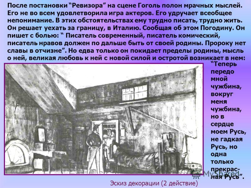 Эскиз декорации (2 действие) После постановки Ревизора на сцене Гоголь полон мрачных мыслей. Его не во всем удовлетворила игра актеров. Его удручает всеобщее непонимание. В этих обстоятельствах ему трудно писать, трудно жить. Он решает уехать за гран
