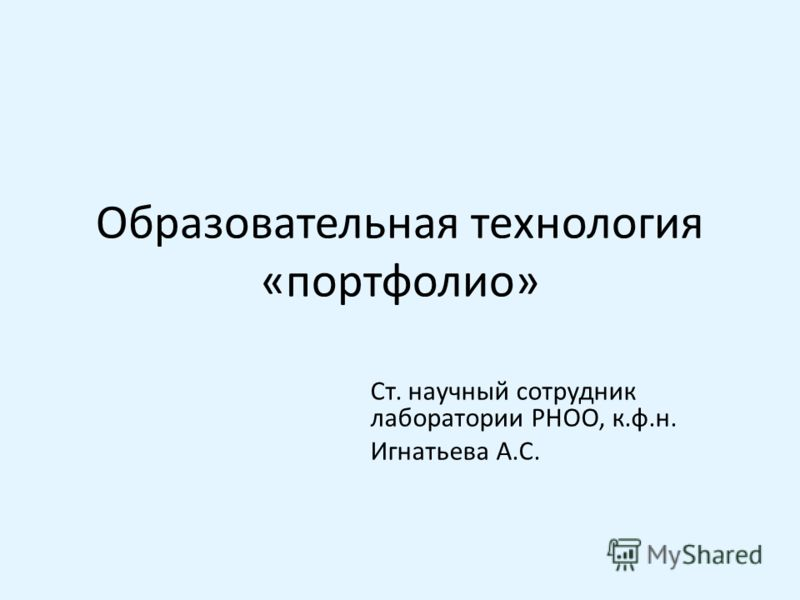 Образовательная технология «портфолио» Ст. научный сотрудник лаборатории РНОО, к.ф.н. Игнатьева А.С.
