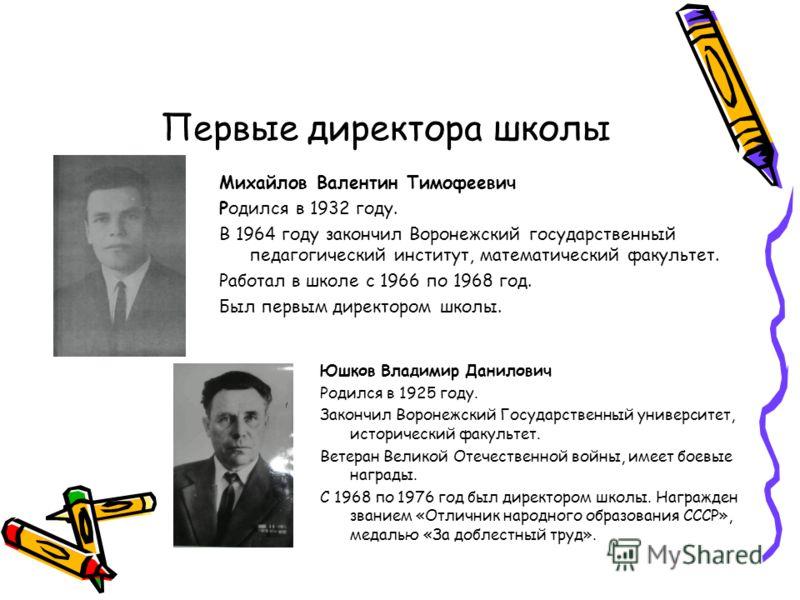 Первые директора школы Михайлов Валентин Тимофеевич Родился в 1932 году. В 1964 году закончил Воронежский государственный педагогический институт, математический факультет. Работал в школе с 1966 по 1968 год. Был первым директором школы. Юшков Владим