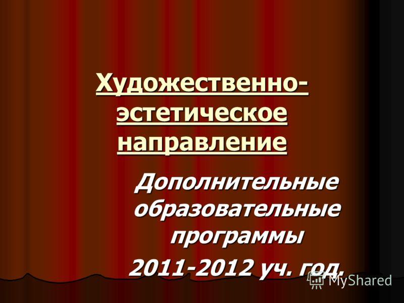 Художественно- эстетическое направление Дополнительные образовательные программы 2011-2012 уч. год.