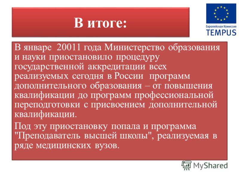 В итоге: В январе 20011 года Министерство образования и науки приостановило процедуру государственной аккредитации всех реализуемых сегодня в России программ дополнительного образования – от повышения квалификации до программ профессиональной перепод