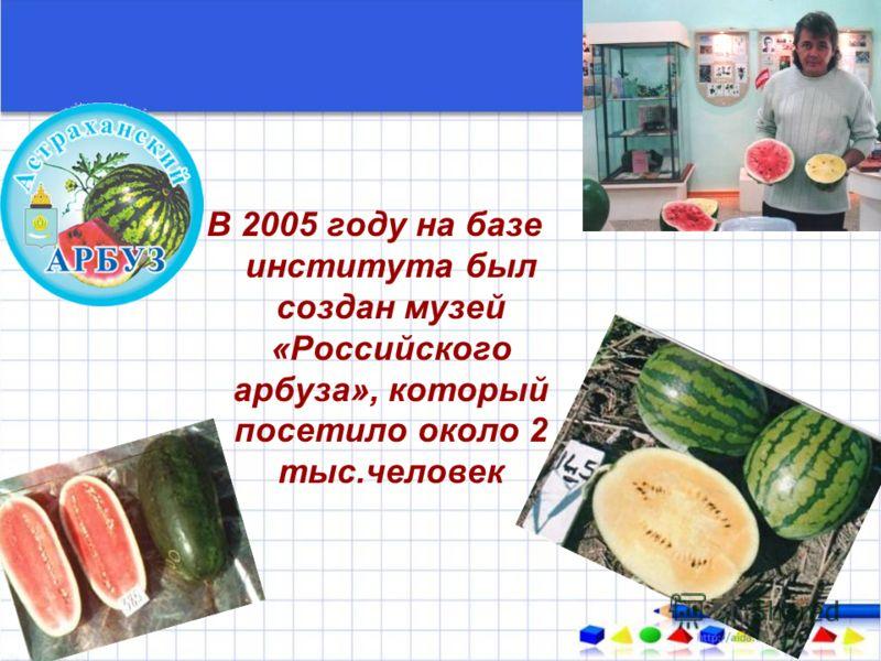 В 2005 году на базе института был создан музей «Российского арбуза», который посетило около 2 тыс.человек