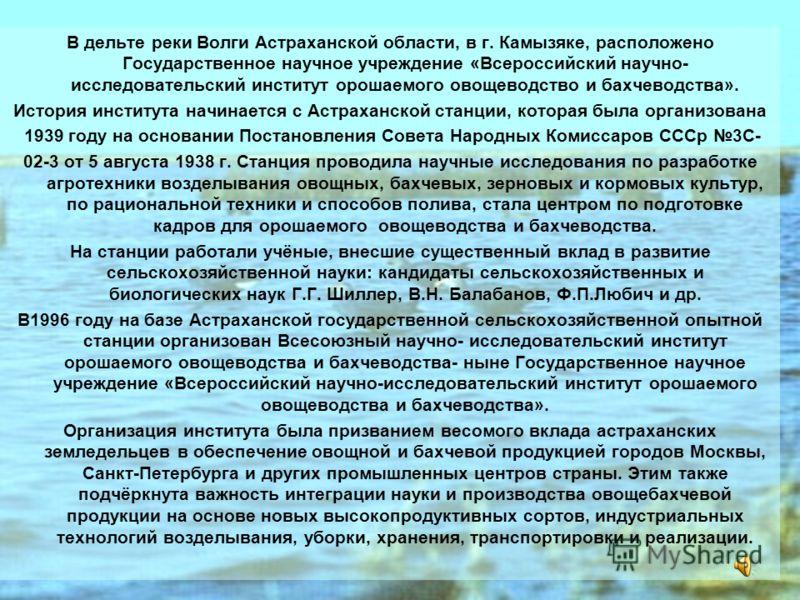 В дельте реки Волги Астраханской области, в г. Камызяке, расположено Государственное научное учреждение «Всероссийский научно- исследовательский институт орошаемого овощеводство и бахчеводства». История института начинается с Астраханской станции, ко