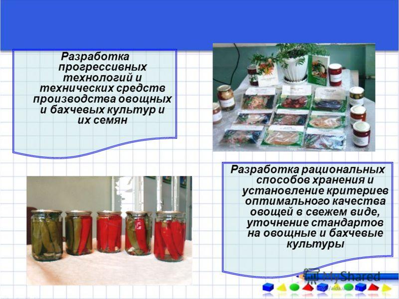 Разработка прогрессивных технологий и технических средств производства овощных и бахчевых культур и их семян Разработка рациональных способов хранения и установление критериев оптимального качества овощей в свежем виде, уточнение стандартов на овощны
