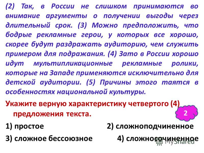 (2) Так, в России не слишком принимаются во внимание аргументы о получении выгоды через длительный срок. (3) Можно предположить, что бодрые рекламные герои, у которых все хорошо, скорее будут раздражать аудиторию, чем служить примером для подражания.
