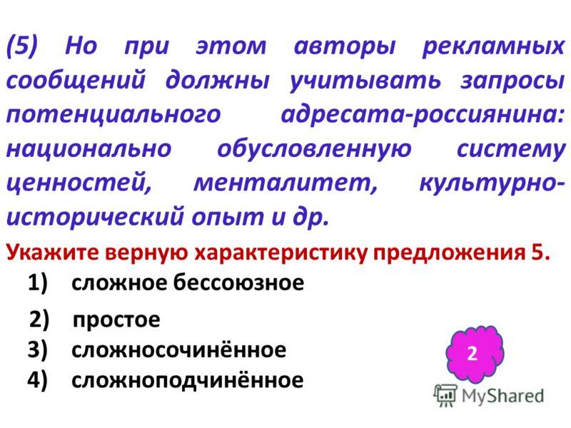 (5) Но при этом авторы рекламных сообщений должны учитывать запросы потенциального адресата-россиянина: национально обусловленную систему ценностей, менталитет, культурно- исторический опыт и др. Укажите верную характеристику предложения 5. 1) сложно