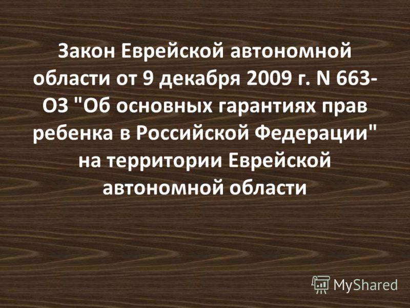 Закон Еврейской автономной области от 9 декабря 2009 г. N 663- ОЗ Об основных гарантиях прав ребенка в Российской Федерации на территории Еврейской автономной области