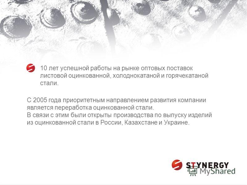 С 2005 года приоритетным направлением развития компании является переработка оцинкованной стали. В связи с этим были открыты производства по выпуску изделий из оцинкованной стали в России, Казахстане и Украине. 10 лет успешной работы на рынке оптовых
