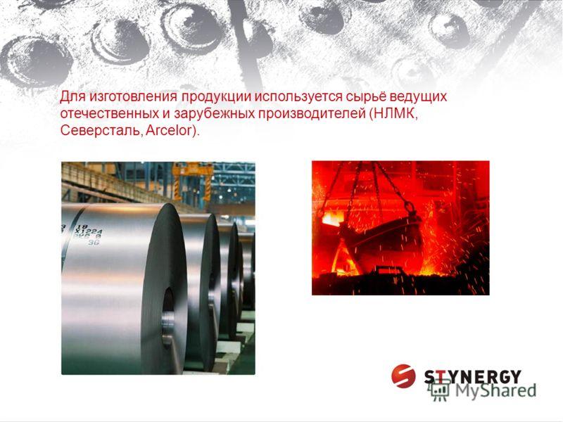 Для изготовления продукции используется сырьё ведущих отечественных и зарубежных производителей (НЛМК, Северсталь, Arcelor).
